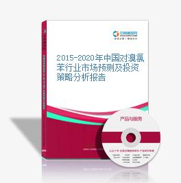 2015-2020年中国对溴氯苯行业市场预测及投资策略分析报告