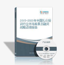 2015-2020年中國禮儀培訓行業市場前景及融資戰略咨詢報告