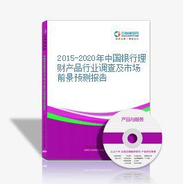 2015-2020年中国银行理财产品行业调查及市场前景预测报告