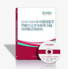 2015-2020年中國間氯苯甲酸行業市場前景及融資戰略咨詢報告