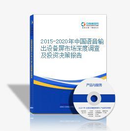 2015-2020年中国语音输出设备屏市场深度调查及投资决策报告
