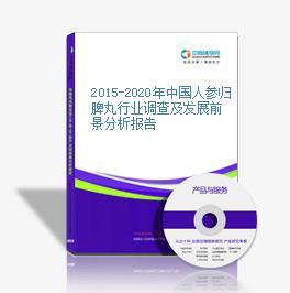 2015-2020年中国人参归脾丸行业调查及发展前景分析报告