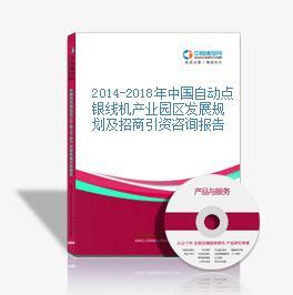 2014-2018年中國自動點銀線機產業園區發展規劃及招商引資咨詢報告