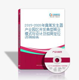 2015-2020年臭氧发生器产业园区开发典型商业模式与设计及招商定位咨询报告