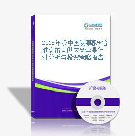 2015年版中国氨基酸+脂肪乳市场供应商全景行业分析与投资策略报告