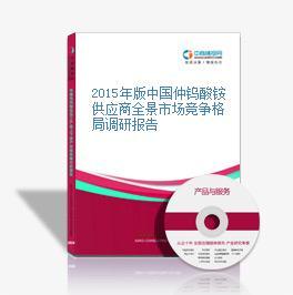 2015年版中国仲钨酸铵供应商全景市场竞争格局调研报告
