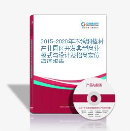 2015-2020年不锈钢棒材产业园区开发典型商业模式与设计及招商定位咨询报告