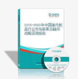 2015-2020年中国猪肉制品行业市场前景及融资战略咨询报告