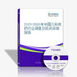 2015-2020年中国儿科用药行业调查及投资咨询报告