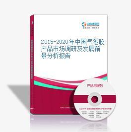 2015-2020年中国气凝胶产品市场调研及发展前景分析报告