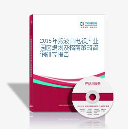 2015年版液晶电视产业园区规划及招商策略咨询研究报告
