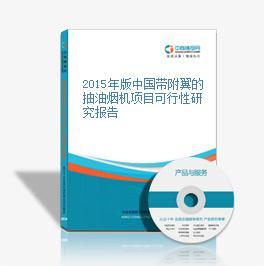 2015年版中國帶附翼的抽油煙機項目可行性研究報告