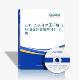 2015-2020年中國手機市場調查投資前景分析報告