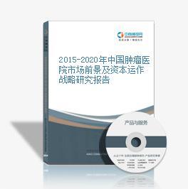 2015-2020年中国肿瘤医院市场前景及资本运作战略研究报告