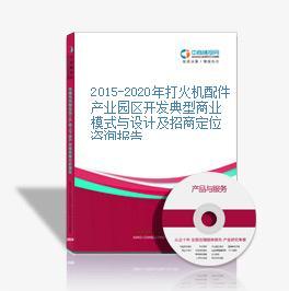 2015-2020年打火机配件产业园区开发典型商业模式与设计及招商定位咨询报告