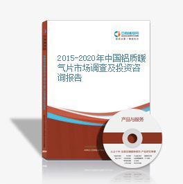 2015-2020年中国铝质暖气片市场调查及投资咨询报告