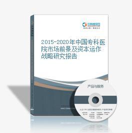 2015-2020年中国专科医院市场前景及资本运作战略研究报告