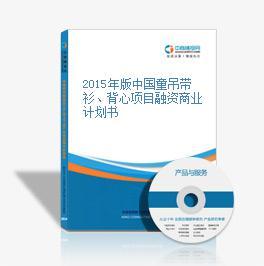 2015年版中国童吊带衫、背心项目融资商业计划书