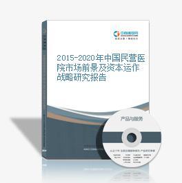 2015-2020年中國民營醫院市場前景及資本運作戰略研究報告