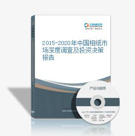 2015-2020年中国相纸市场深度调查及投资决策报告