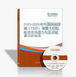 2015-2020年中国铜铟镓硒(CIGS)薄膜太阳能电池市场潜力与投资前景分析报告