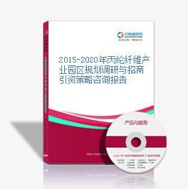2015-2020年丙綸纖維產業園區規劃調研與招商引資策略咨詢報告