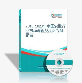 2015-2020年中国农批行业市场调查及投资咨询报告