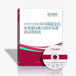 2015-2020年中国蓝宝石专用高纯氧化铝市场调研咨询报告