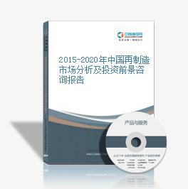 2015-2020年中国再制造市场分析及投资前景咨询报告