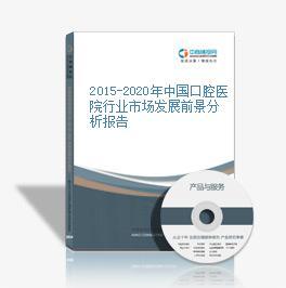 2015-2020年中国口腔医院行业市场发展前景分析报告