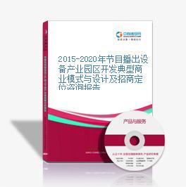 2015-2020年节目播出设备产业园区开发典型商业模式与设计及招商定位咨询报告