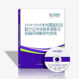 2014-2018年中国医院后勤行业市场前景调查及投融资战略研究报告