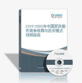 2015-2020年中国家政服务竞争格局与投资模式预测报告