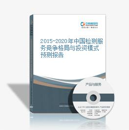 2015-2020年中国检测服务竞争格局与投资模式预测报告