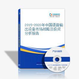 2015-2020年中国语音输出设备市场战略及投资分析报告