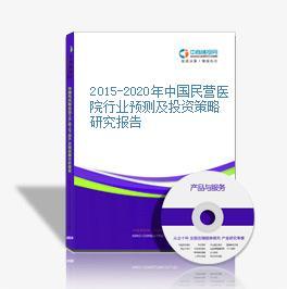 2015-2020年中國民營醫院行業預測及投資策略研究報告