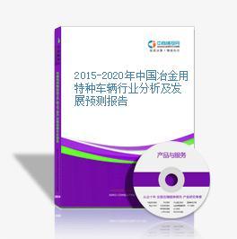 2015-2020年中国冶金用特种车辆行业分析及发展预测报告