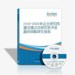 2015-2020年企業研究院建設模式及研究技術投融資戰略研究報告