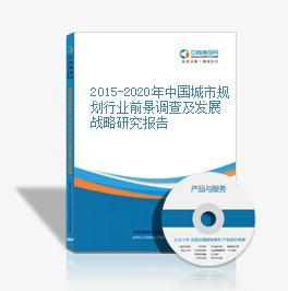 2015-2020年中国城市规划行业前景调查及发展战略研究报告