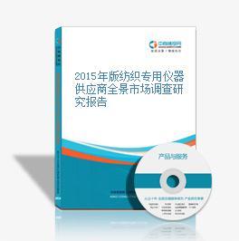 2015年版纺织专用仪器供应商全景市场调查研究报告