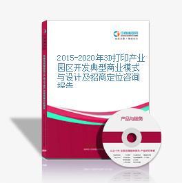 2015-2020年3D打印产业园区开发典型商业模式与设计及招商定位咨询报告