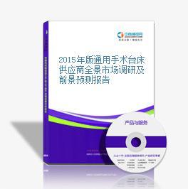 2015年版通用手术台床供应商全景市场调研及前景预测报告