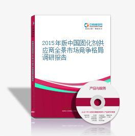 2015年版中国固化剂供应商全景市场竞争格局调研报告