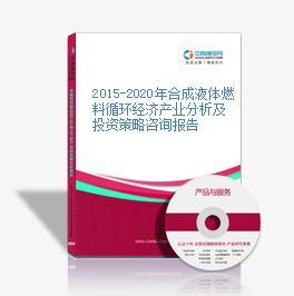 2015-2020年合成液體燃料循環經濟產業分析及投資策略咨詢報告