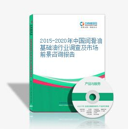 2015-2020年中国润滑油基础油行业调查及市场前景咨询报告