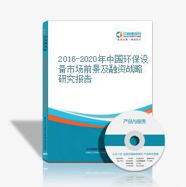 2016-2020年中国环保设备市场前景及融资战略研究报告