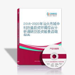 2016-2020年汕头市城中村改造投资环境综合分析调研及投资前景咨询报告