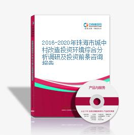 2016-2020年珠海市城中村改造投资环境综合分析调研及投资前景咨询报告