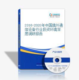 2016-2020年中國境外通信設備行業投資環境深度調研報告