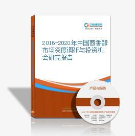 2016-2020年中国茴香醇市场深度调研与投资机会研究报告